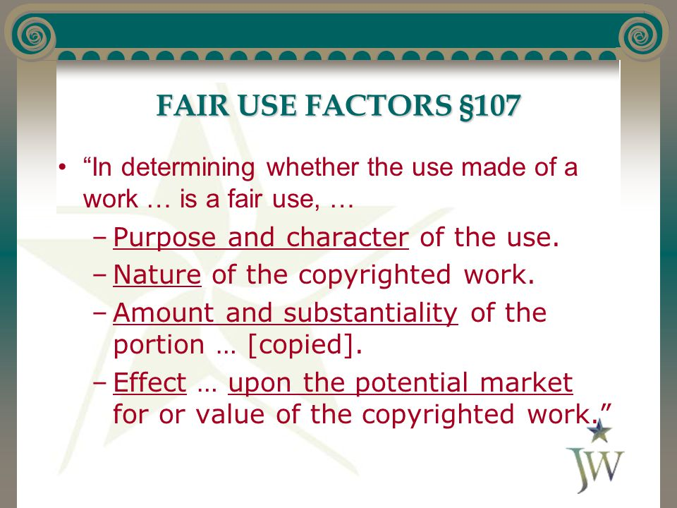 """FAIR USE FACTORS §107 """"In determining whether the use made of a work … is a fair use, … –Purpose and character of the use. –Nature of the copyrighted"""