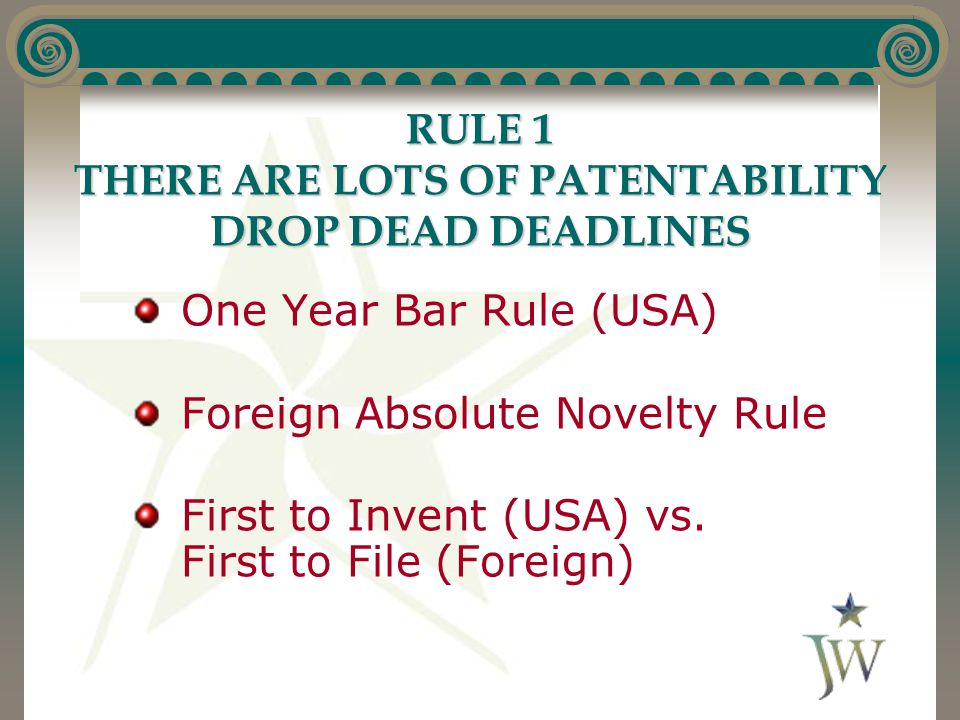 RULE 1 THERE ARE LOTS OF PATENTABILITY DROP DEAD DEADLINES One Year Bar Rule (USA) Foreign Absolute Novelty Rule First to Invent (USA) vs. First to Fi