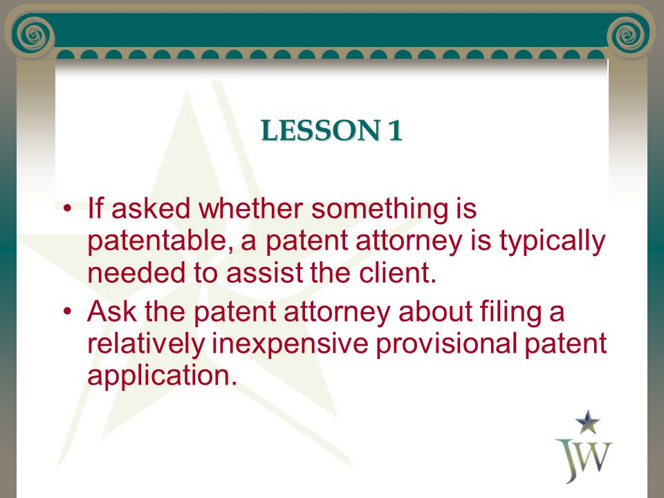 LESSON 1 If asked whether something is patentable, a patent attorney is typically needed to assist the client.