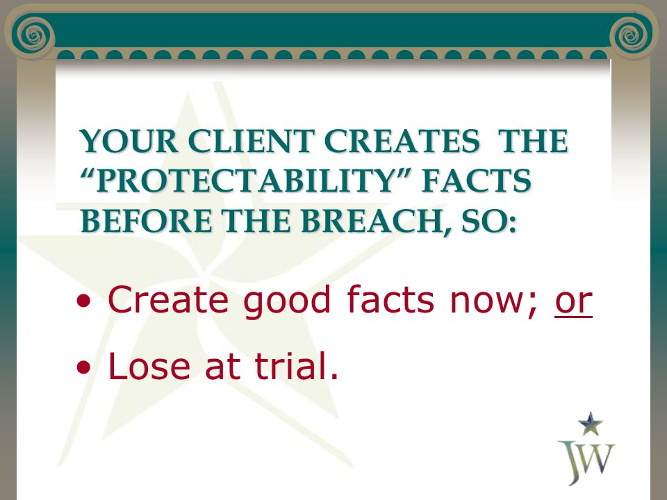 """YOUR CLIENT CREATES THE """"PROTECTABILITY"""" FACTS BEFORE THE BREACH, SO: Create good facts now; or Lose at trial."""