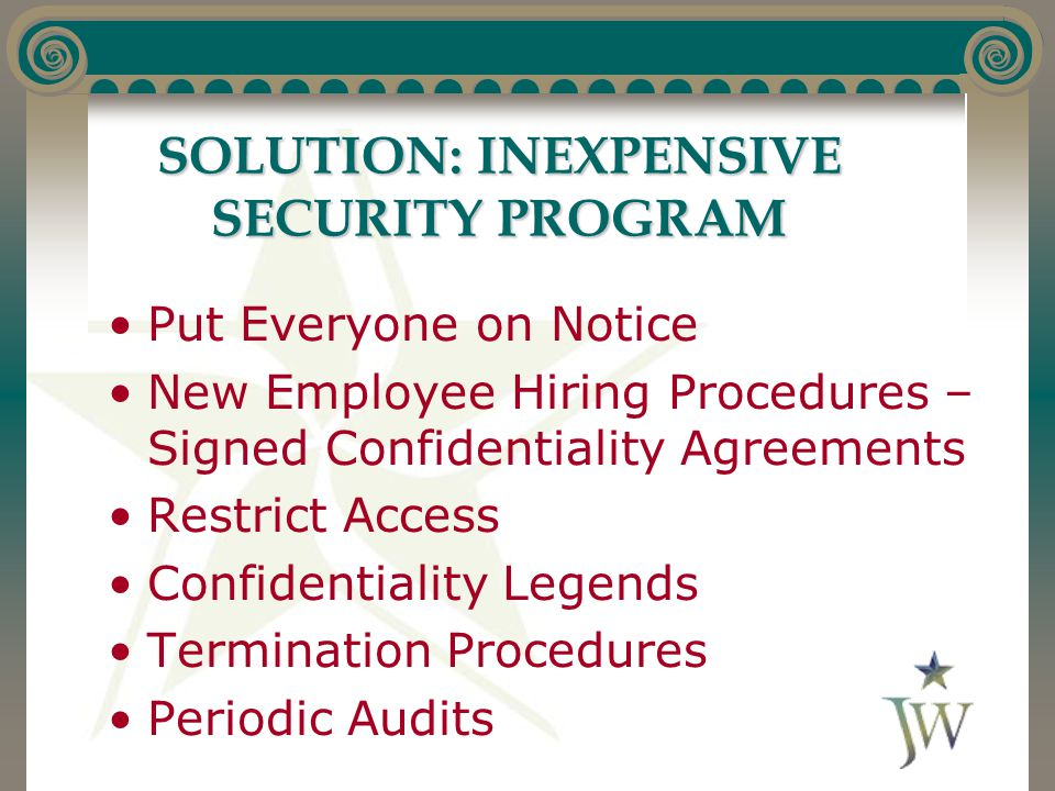 SOLUTION: INEXPENSIVE SECURITY PROGRAM Put Everyone on Notice New Employee Hiring Procedures – Signed Confidentiality Agreements Restrict Access Confi