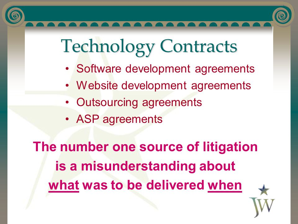 Technology Contracts Software development agreements Website development agreements Outsourcing agreements ASP agreements The number one source of litigation is a misunderstanding about what was to be delivered when