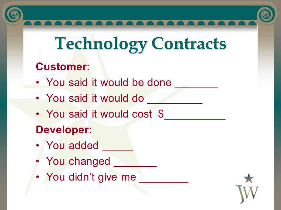 Technology Contracts Customer: You said it would be done _______ You said it would do _________ You said it would cost $__________ Developer: You adde