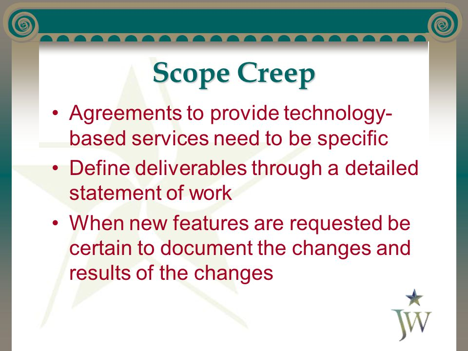 Scope Creep Agreements to provide technology- based services need to be specific Define deliverables through a detailed statement of work When new features are requested be certain to document the changes and results of the changes