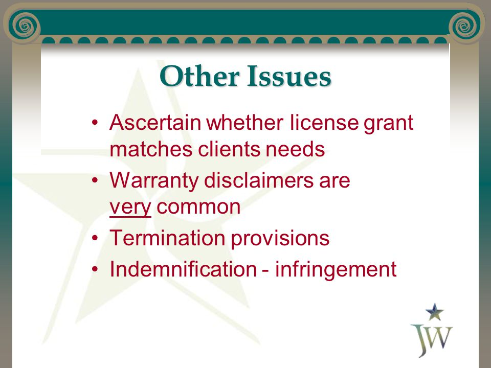 Other Issues Ascertain whether license grant matches clients needs Warranty disclaimers are very common Termination provisions Indemnification - infri