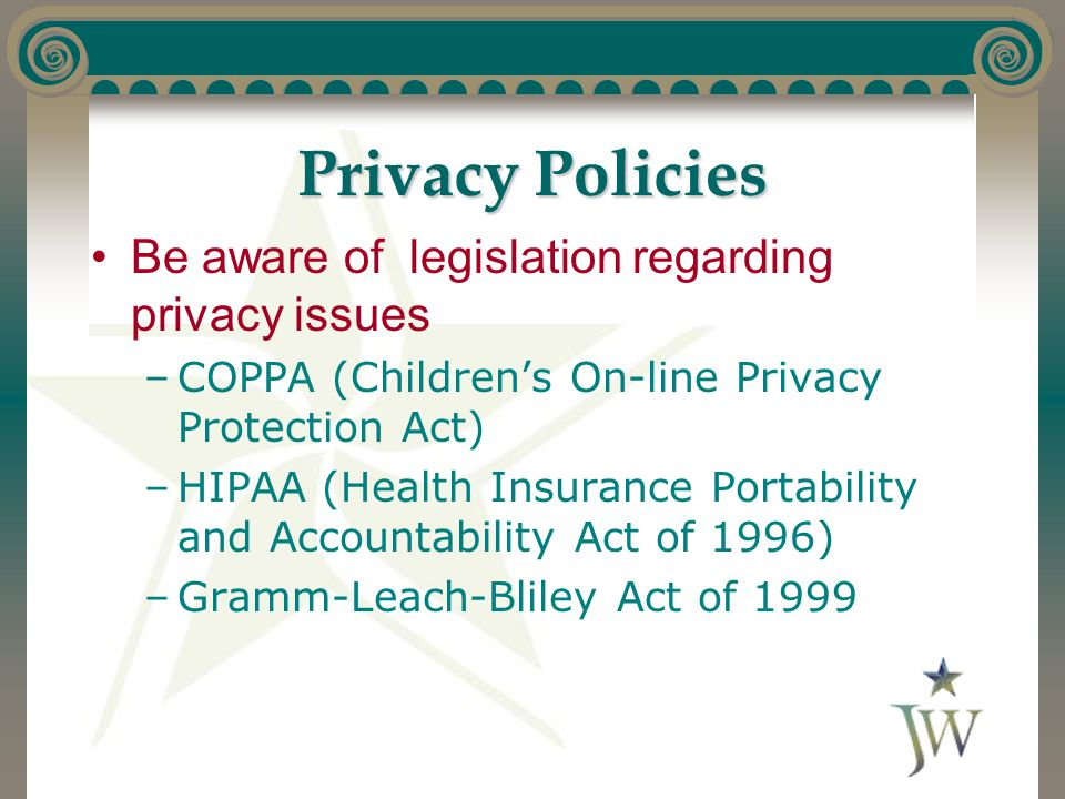 Privacy Policies Be aware of legislation regarding privacy issues –COPPA (Children's On-line Privacy Protection Act) –HIPAA (Health Insurance Portabil