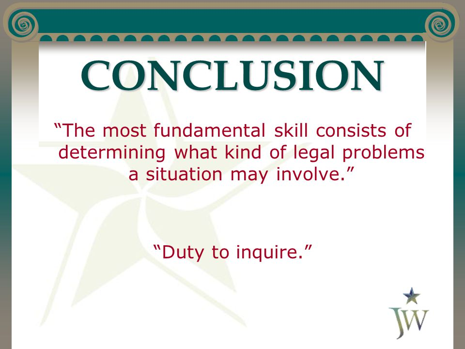 CONCLUSION The most fundamental skill consists of determining what kind of legal problems a situation may involve. Duty to inquire.