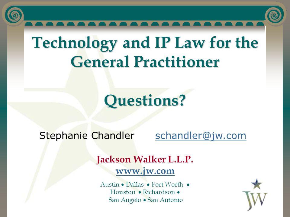 Technology and IP Law for the General Practitioner Questions? Stephanie Chandlerschandler@jw.comschandler@jw.com Jackson Walker L.L.P. www.jw.com www.