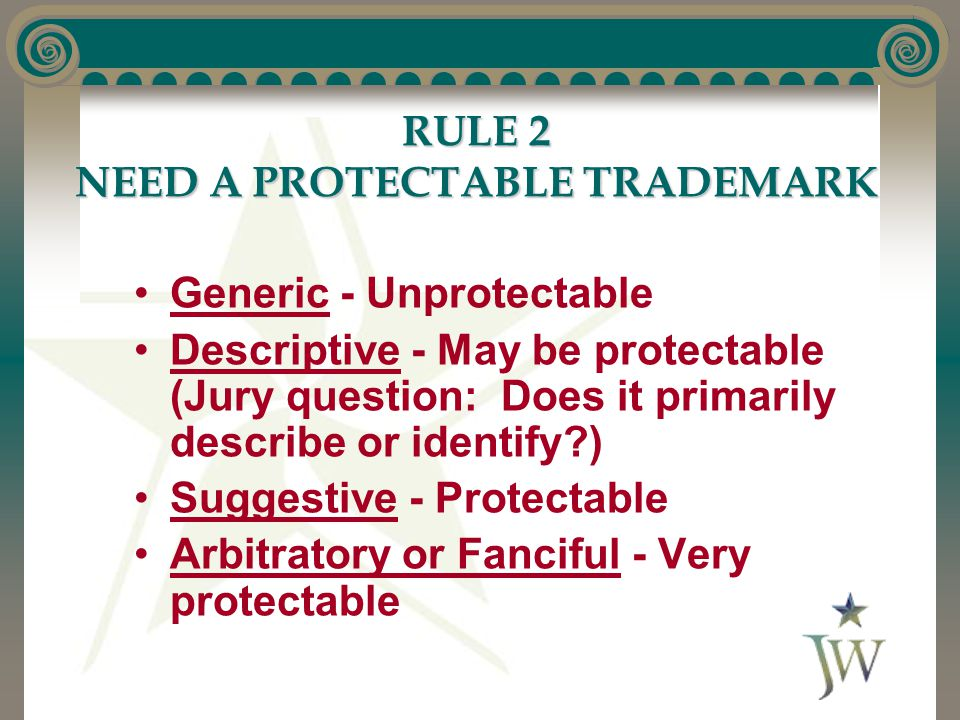 RULE 2 NEED A PROTECTABLE TRADEMARK Generic - Unprotectable Descriptive - May be protectable (Jury question: Does it primarily describe or identify?) Suggestive - Protectable Arbitratory or Fanciful - Very protectable