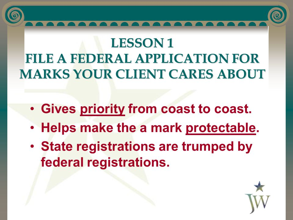 LESSON 1 FILE A FEDERAL APPLICATION FOR MARKS YOUR CLIENT CARES ABOUT Gives priority from coast to coast. Helps make the a mark protectable. State reg