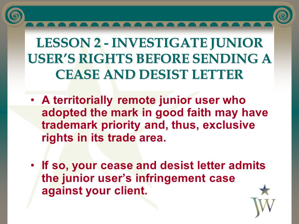 LESSON 2 - INVESTIGATE JUNIOR USER'S RIGHTS BEFORE SENDING A CEASE AND DESIST LETTER A territorially remote junior user who adopted the mark in good faith may have trademark priority and, thus, exclusive rights in its trade area.