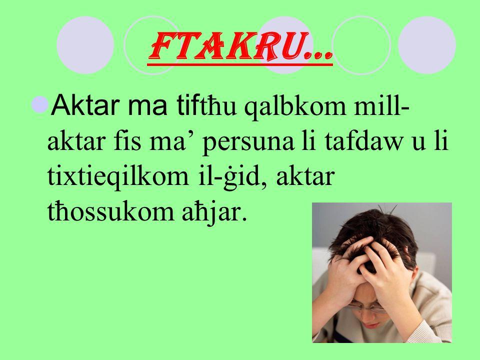 FTAKRU… Aktar ma tiftħu qalbkom mill- aktar fis ma' persuna li tafdaw u li tixtieqilkom il-ġid, aktar tħossukom aħjar.