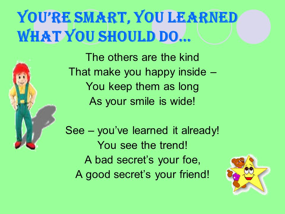 You're smart, you learned what you should do… The others are the kind That make you happy inside – You keep them as long As your smile is wide.