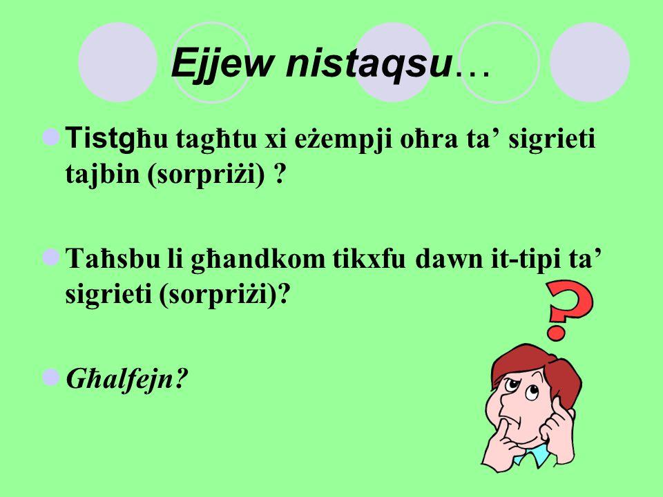 Ejjew nistaqsu… Tistgħu tagħtu xi eżempji oħra ta' sigrieti tajbin (sorpriżi) ? Taħsbu li għandkom tikxfu dawn it-tipi ta' sigrieti (sorpriżi)? Għalfe