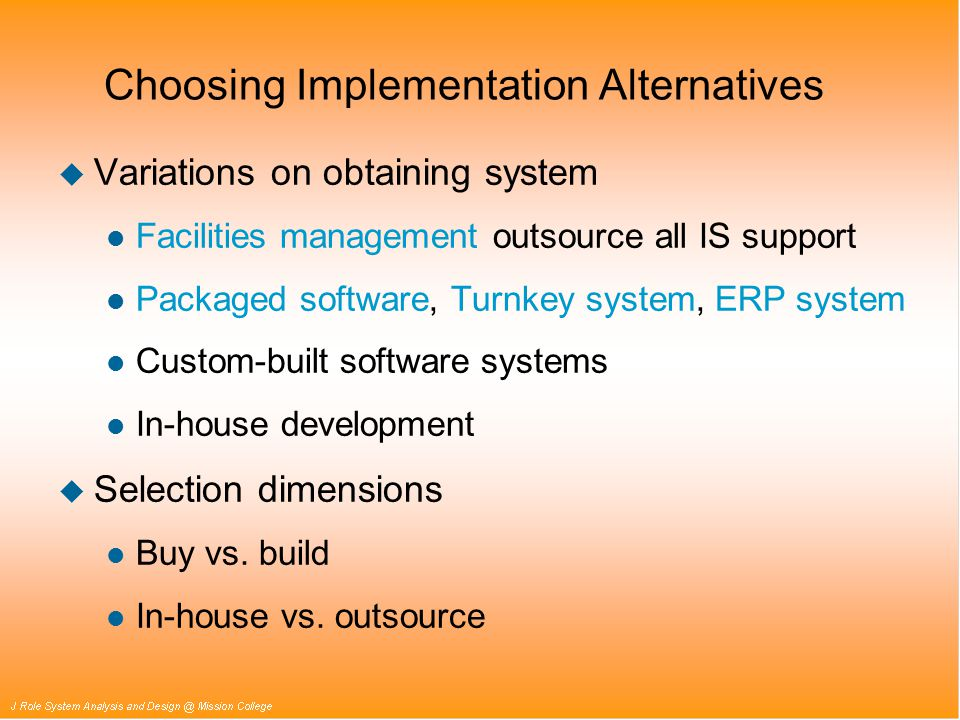 Choosing Implementation Alternatives u Variations on obtaining system l Facilities management outsource all IS support l Packaged software, Turnkey system, ERP system l Custom-built software systems l In-house development u Selection dimensions l Buy vs.