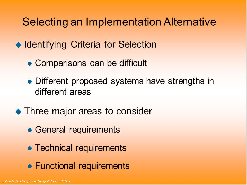 Selecting an Implementation Alternative u Identifying Criteria for Selection l Comparisons can be difficult l Different proposed systems have strengths in different areas u Three major areas to consider l General requirements l Technical requirements l Functional requirements