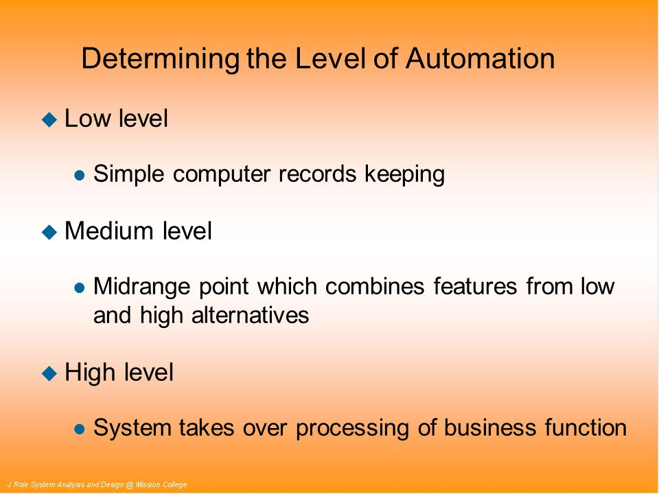 Determining the Level of Automation u Low level l Simple computer records keeping u Medium level l Midrange point which combines features from low and high alternatives u High level l System takes over processing of business function