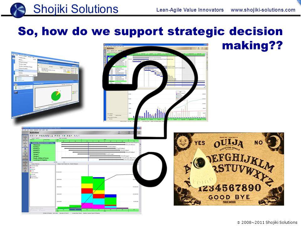 Lean-Agile Value Innovators www.shojiki-solutions.com  2008~2011 Shojiki Solutions So, how do we support strategic decision making??