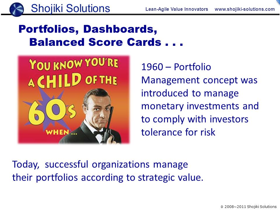 Lean-Agile Value Innovators www.shojiki-solutions.com  2008~2011 Shojiki Solutions 1960 – Portfolio Management concept was introduced to manage monetary investments and to comply with investors tolerance for risk Today, successful organizations manage their portfolios according to strategic value.