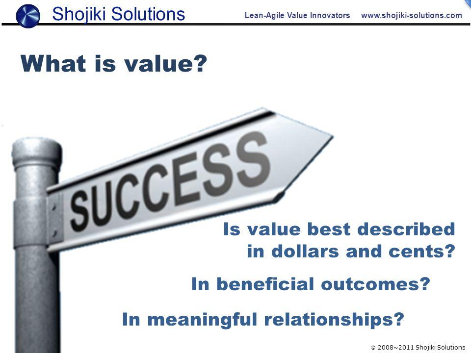 Lean-Agile Value Innovators www.shojiki-solutions.com  2008~2011 Shojiki Solutions What is value.