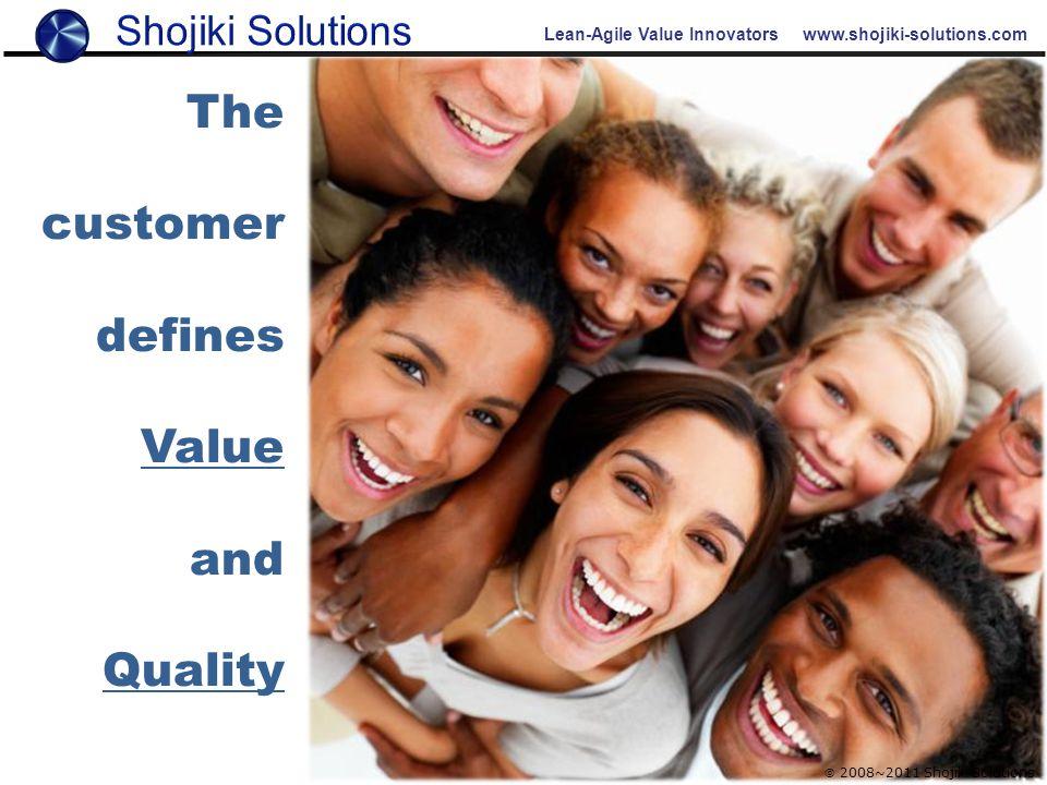 Lean-Agile Value Innovators www.shojiki-solutions.com  2008~2011 Shojiki Solutions The customer defines Value and Quality
