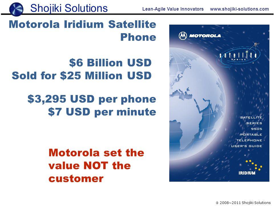 Lean-Agile Value Innovators www.shojiki-solutions.com  2008~2011 Shojiki Solutions $6 Billion USD Sold for $25 Million USD $3,295 USD per phone $7 USD per minute Motorola Iridium Satellite Phone Motorola set the value NOT the customer