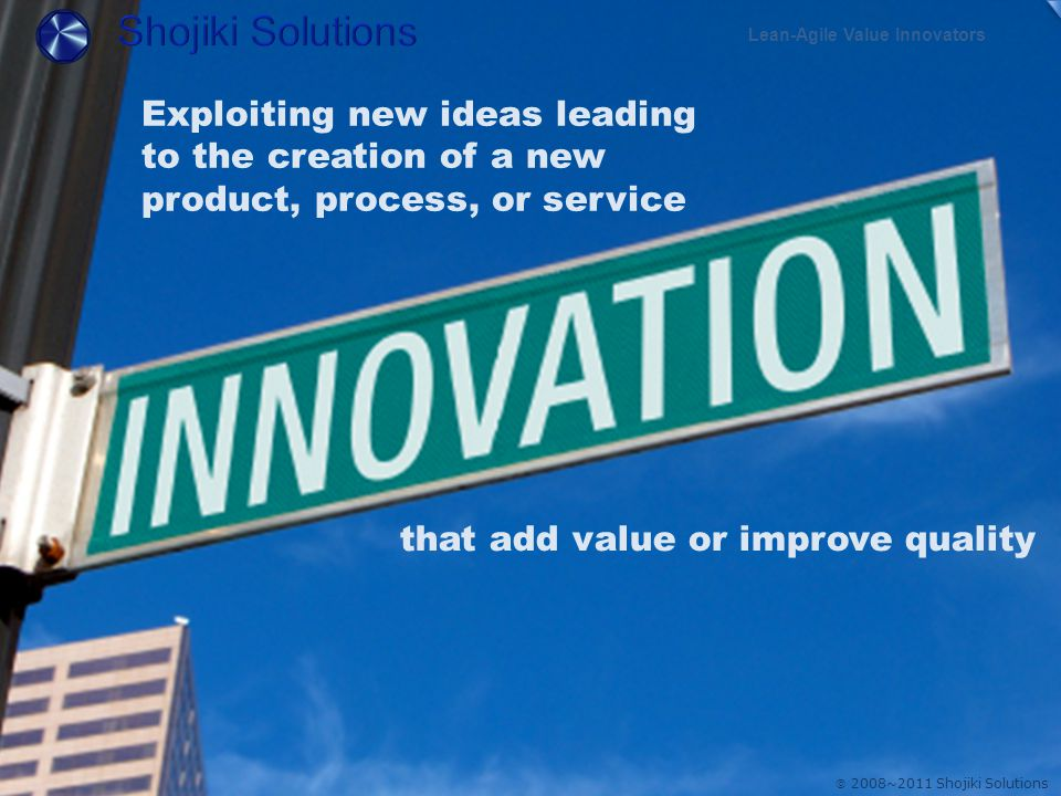  2008~2011 Shojiki Solutions Exploiting new ideas leading to the creation of a new product, process, or service that add value or improve quality Lean-Agile Value Innovators