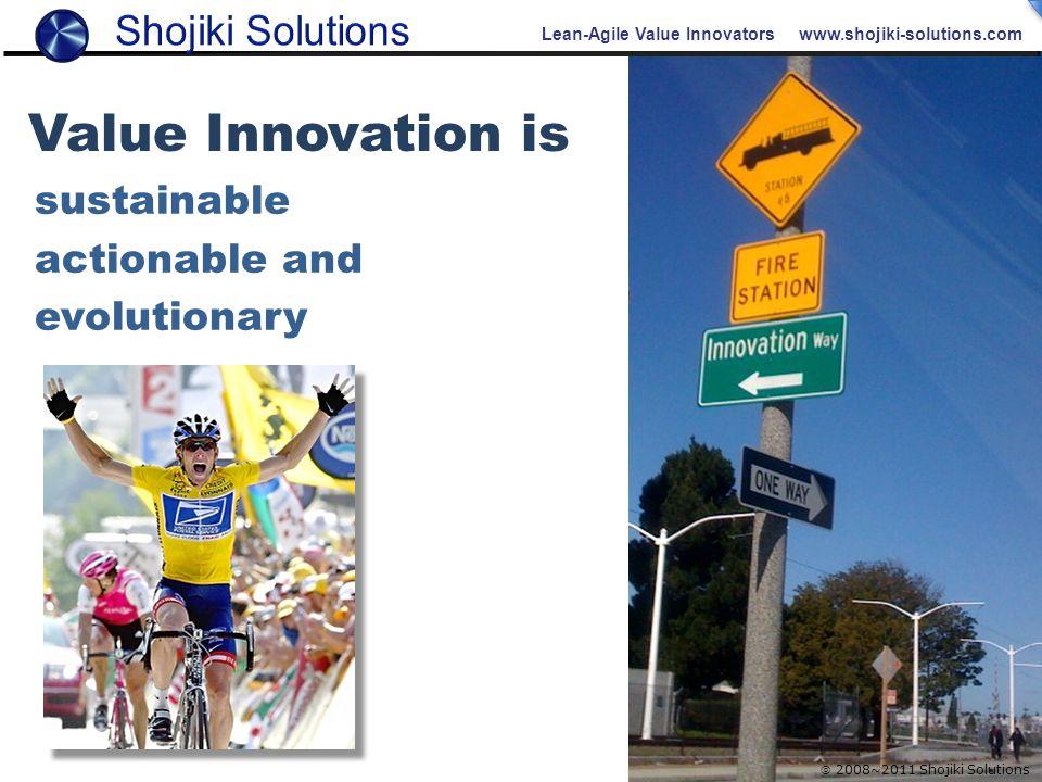 Lean-Agile Value Innovators www.shojiki-solutions.com  2008~2011 Shojiki Solutions sustainable actionable and evolutionary Value Innovation is
