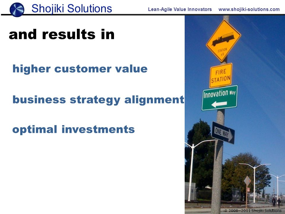 Lean-Agile Value Innovators www.shojiki-solutions.com  2008~2011 Shojiki Solutions and results in higher customer value business strategy alignment o