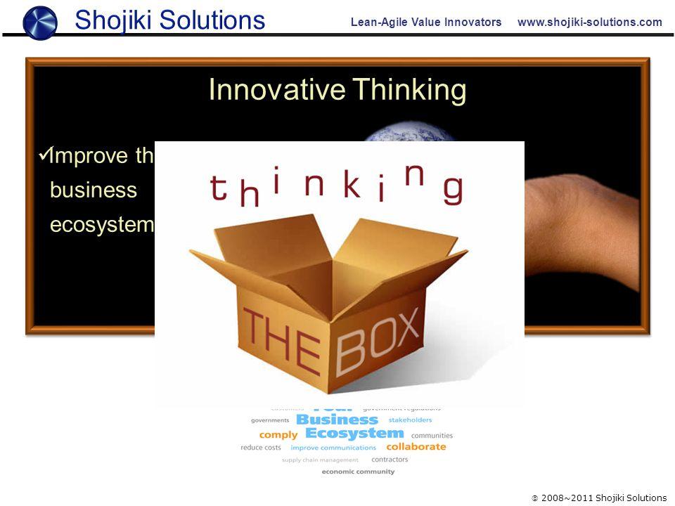 Lean-Agile Value Innovators www.shojiki-solutions.com  2008~2011 Shojiki Solutions Innovative Thinking Improve the business ecosystem