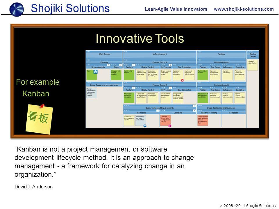"Lean-Agile Value Innovators www.shojiki-solutions.com Innovative Tools For example Kanban 看板  2008~2011 Shojiki Solutions ""Kanban is not a project ma"
