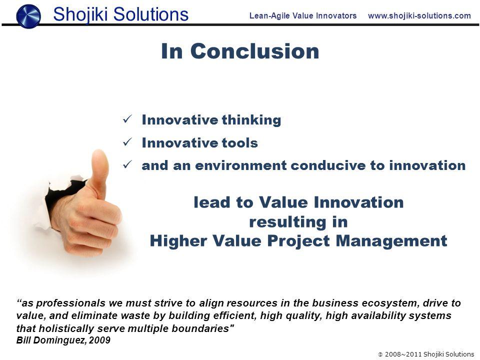Lean-Agile Value Innovators www.shojiki-solutions.com  2008~2011 Shojiki Solutions In Conclusion Innovative thinking Innovative tools and an environm