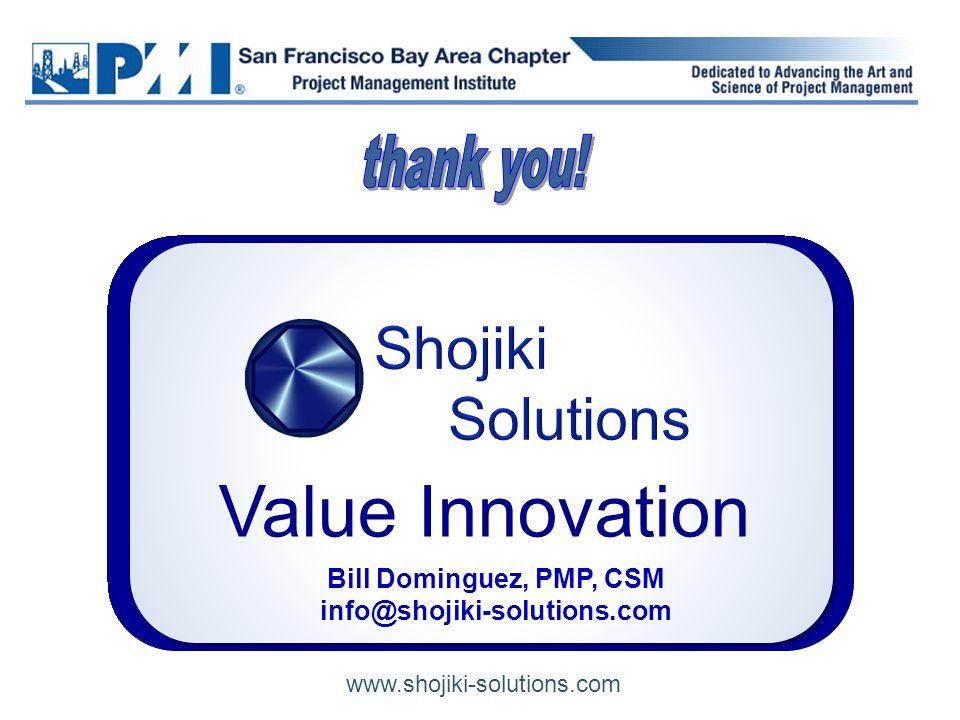 Bill Dominguez, PMP, CSM info@shojiki-solutions.com Value Innovation www.shojiki-solutions.com