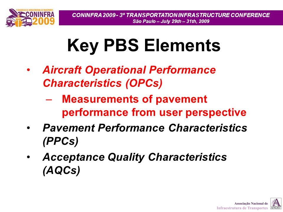CONINFRA 2009 - 3º TRANSPORTATION INFRASTRUCTURE CONFERENCE São Paulo – July 29th – 31th, 2009 Key PBS Elements Aircraft Operational Performance Characteristics (OPCs) –Measurements of pavement performance from user perspective Pavement Performance Characteristics (PPCs) Acceptance Quality Characteristics (AQCs)