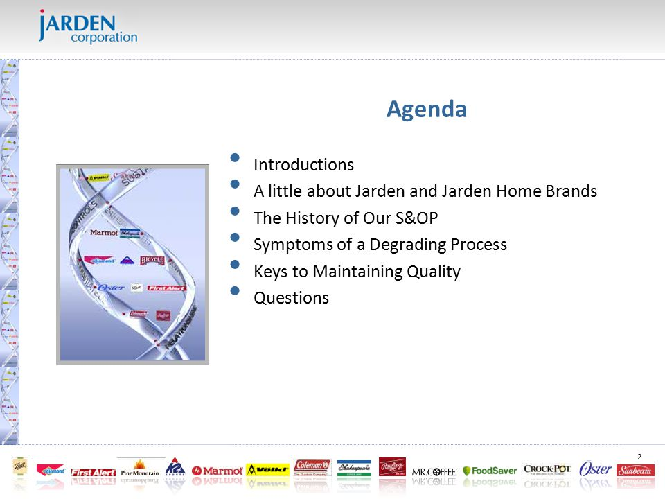 2 Agenda Introductions A little about Jarden and Jarden Home Brands The History of Our S&OP Symptoms of a Degrading Process Keys to Maintaining Quality Questions