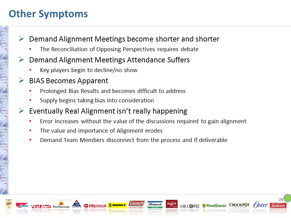 25 Other Symptoms  Demand Alignment Meetings become shorter and shorter The Reconciliation of Opposing Perspectives requires debate  Demand Alignment Meetings Attendance Suffers Key players begin to decline/no show  BIAS Becomes Apparent Prolonged Bias Results and becomes difficult to address Supply begins taking bias into consideration  Eventually Real Alignment isn't really happening Error Increases without the value of the discussions required to gain alignment The value and importance of Alignment erodes Demand Team Members disconnect from the process and if deliverable