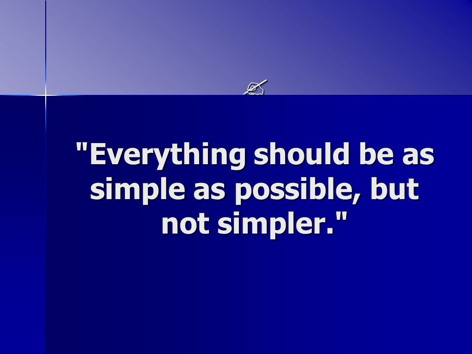  Everything should be as simple as possible, but not simpler.