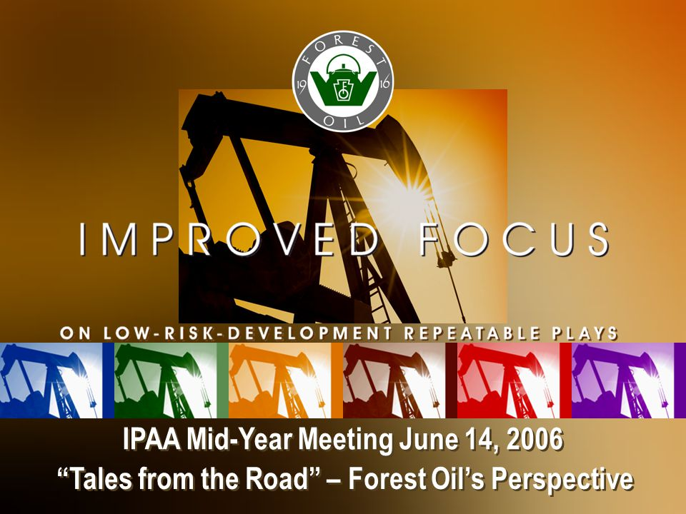 IPAA Mid-Year Meeting June 14, 2006 Tales from the Road – Forest Oil's Perspective