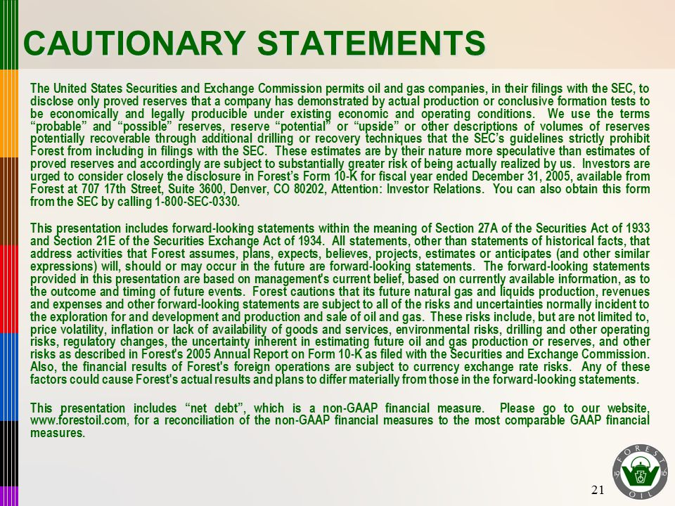 21 CAUTIONARY STATEMENTS The United States Securities and Exchange Commission permits oil and gas companies, in their filings with the SEC, to disclose only proved reserves that a company has demonstrated by actual production or conclusive formation tests to be economically and legally producible under existing economic and operating conditions.