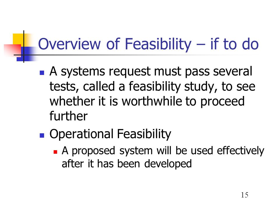 15 Overview of Feasibility – if to do A systems request must pass several tests, called a feasibility study, to see whether it is worthwhile to procee