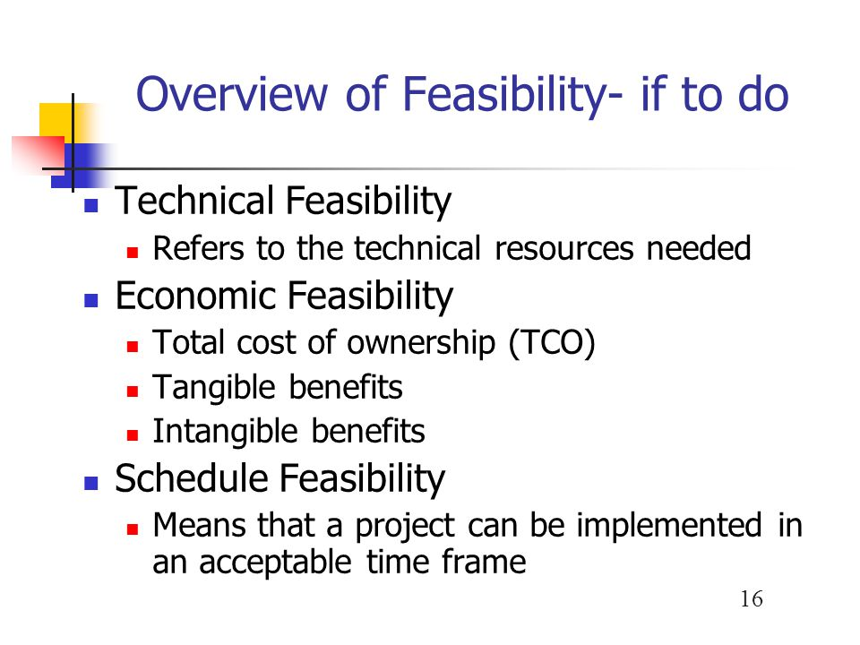 16 Overview of Feasibility- if to do Technical Feasibility Refers to the technical resources needed Economic Feasibility Total cost of ownership (TCO)