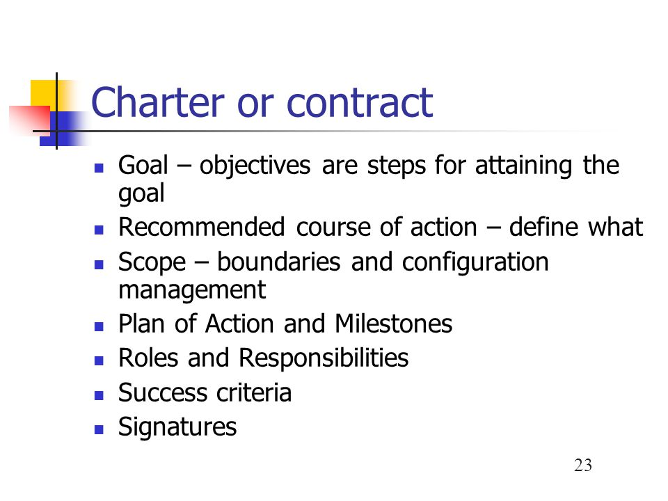 23 Charter or contract Goal – objectives are steps for attaining the goal Recommended course of action – define what Scope – boundaries and configurat