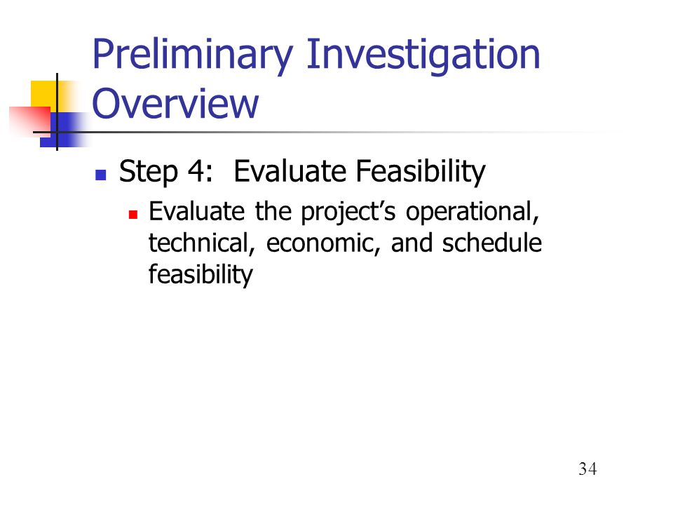 34 Preliminary Investigation Overview Step 4: Evaluate Feasibility Evaluate the project's operational, technical, economic, and schedule feasibility