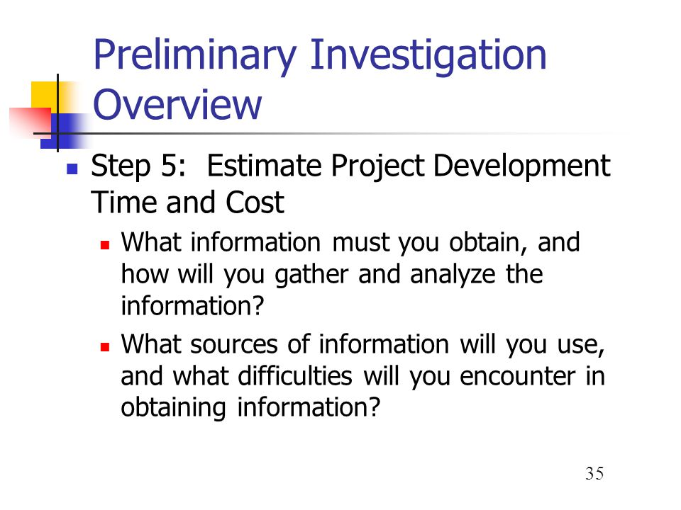 35 Preliminary Investigation Overview Step 5: Estimate Project Development Time and Cost What information must you obtain, and how will you gather and