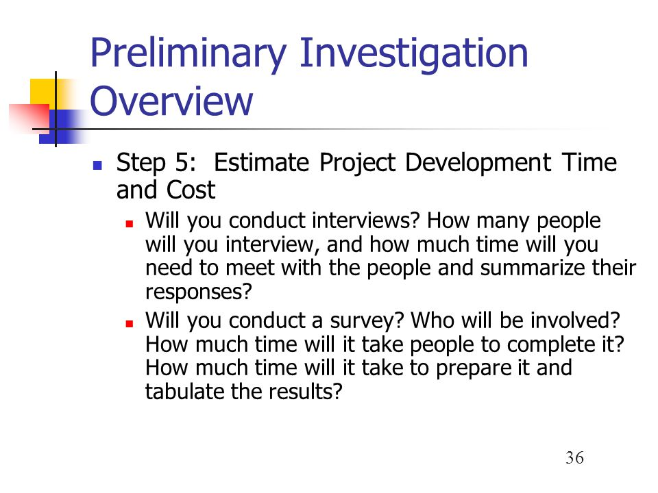 36 Preliminary Investigation Overview Step 5: Estimate Project Development Time and Cost Will you conduct interviews? How many people will you intervi