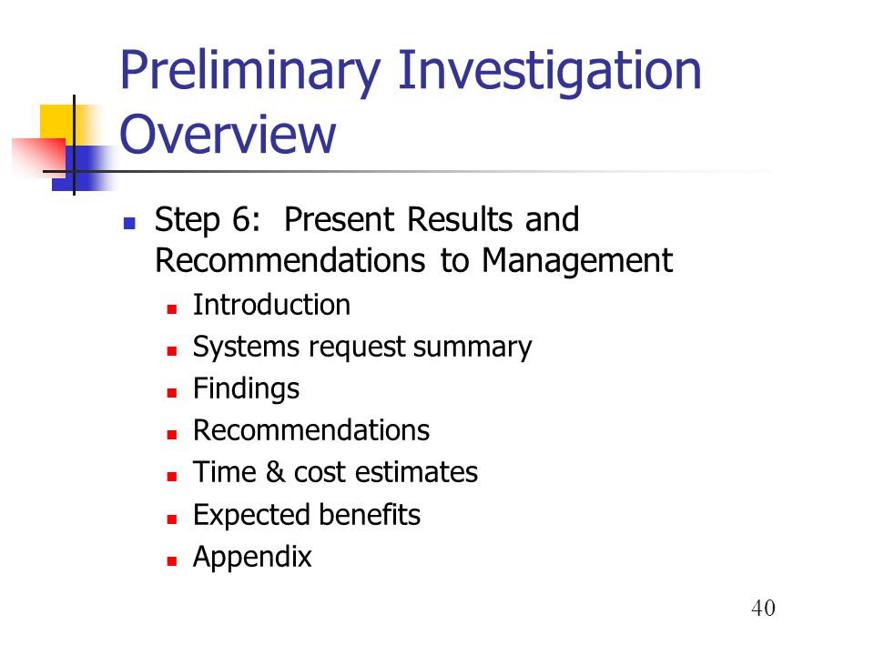 40 Preliminary Investigation Overview Step 6: Present Results and Recommendations to Management Introduction Systems request summary Findings Recommen