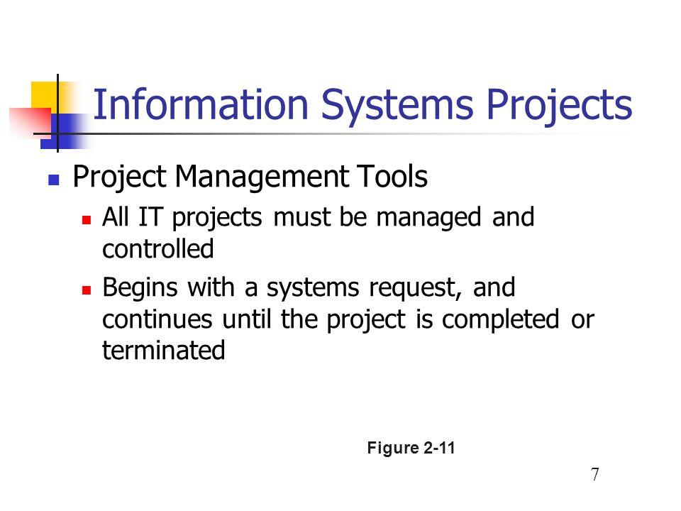 7 Information Systems Projects Project Management Tools All IT projects must be managed and controlled Begins with a systems request, and continues un