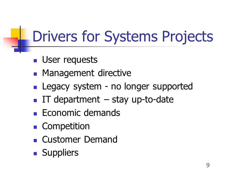 9 Drivers for Systems Projects User requests Management directive Legacy system - no longer supported IT department – stay up-to-date Economic demands