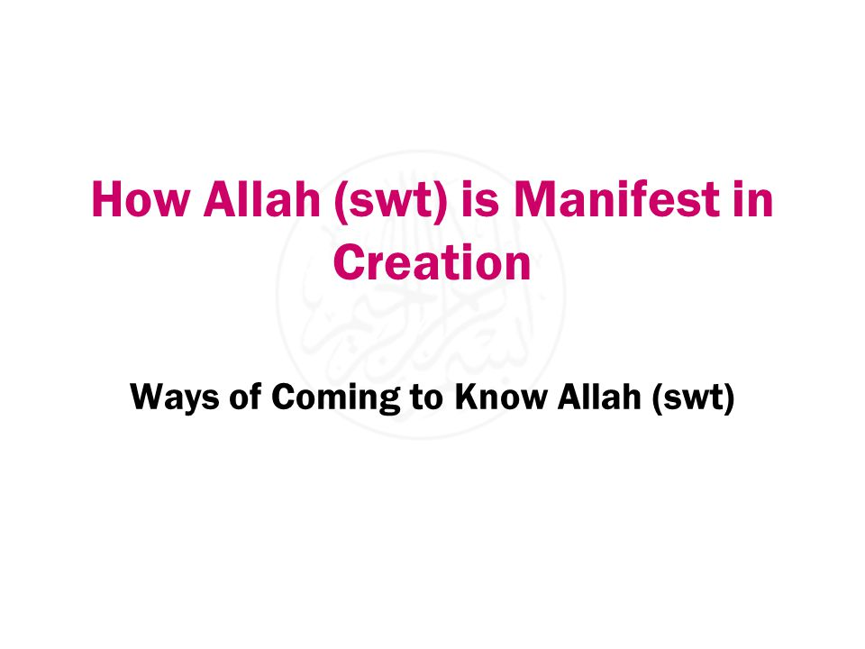 How Allah (swt) is Manifest in Creation Ways of Coming to Know Allah (swt)
