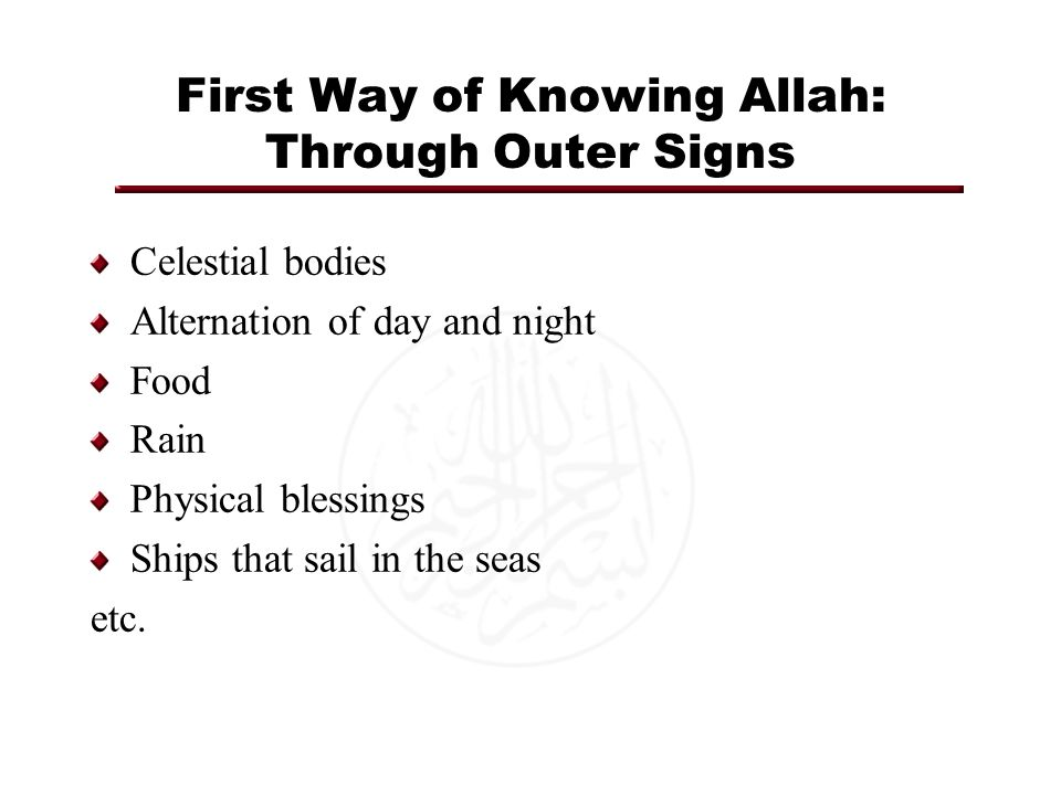 First Way of Knowing Allah: Through Outer Signs Celestial bodies Alternation of day and night Food Rain Physical blessings Ships that sail in the seas etc.